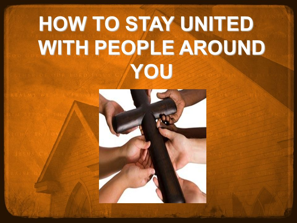 HOW TO STAY UNITED WITH PEOPLE AROUND YOU