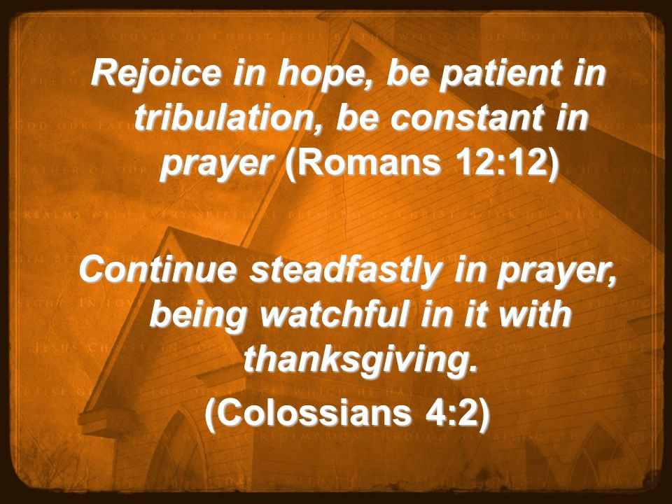 Rejoice in hope, be patient in tribulation, be constant in prayer (Romans 12:12) Continue steadfastly in prayer, being watchful in it with thanksgiving.