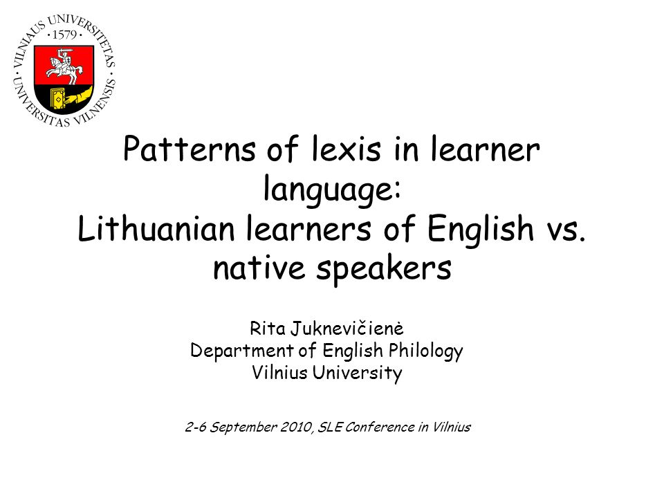 Patterns of lexis in learner language: Lithuanian learners of English vs. native speakers Rita Juknevičienė Department of English Philology Vilnius Un