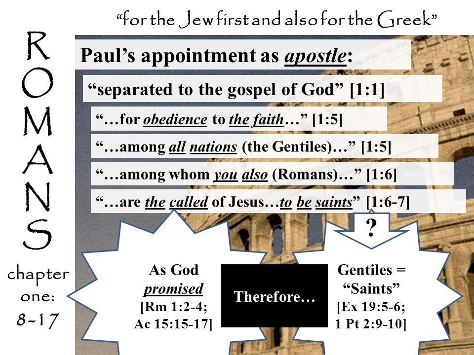 R O M A N S chapter one: 8-17 Paul's appointment as apostle: separated to the gospel of God [1:1] …for obedience to the faith… [1:5] for the Jew first and also for the Greek …among all nations (the Gentiles)… [1:5] …among whom you also (Romans)… [1:6] …are the called of Jesus…to be saints [1:6-7] Gentiles = Saints [Ex 19:5-6; 1 Pt 2:9-10] .