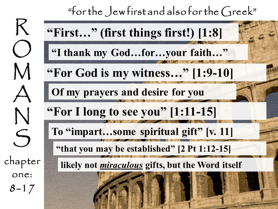 R O M A N S chapter one: 8-17 First… (first things first!) [1:8] I thank my God…for…your faith… for the Jew first and also for the Greek For God is my witness… [1:9-10] Of my prayers and desire for you To impart…some spiritual gift [v.