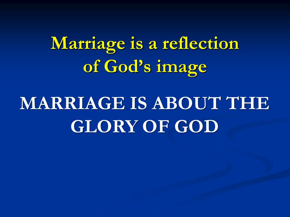 Marriage is a reflection of God's image MARRIAGE IS ABOUT THE GLORY OF GOD