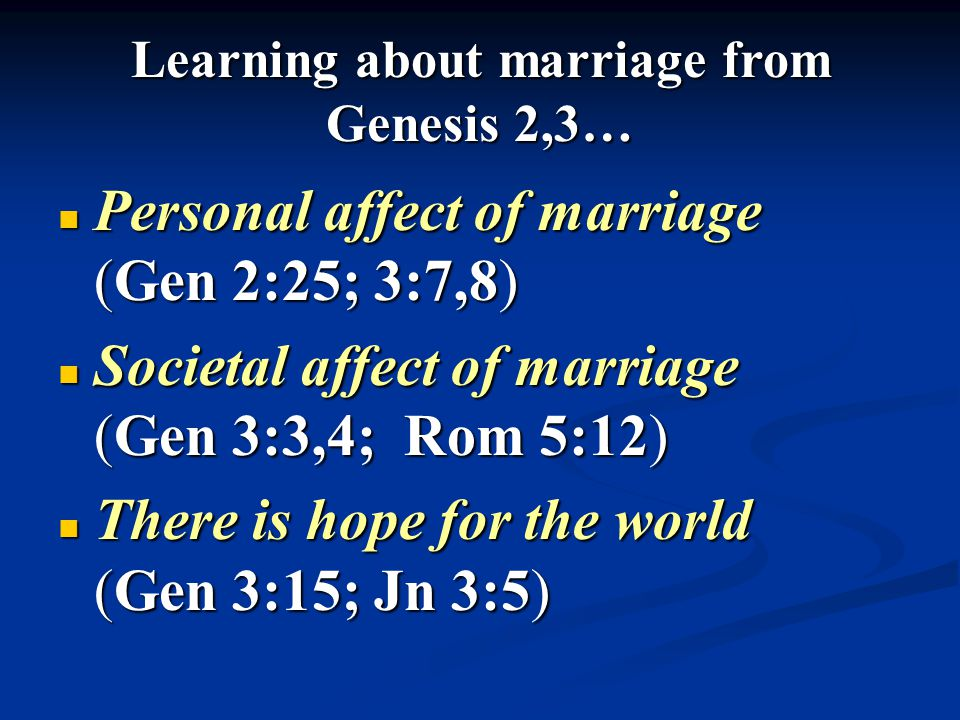 Learning about marriage from Genesis 2,3… Personal affect of marriage (Gen 2:25; 3:7,8) Personal affect of marriage (Gen 2:25; 3:7,8) Societal affect of marriage (Gen 3:3,4; Rom 5:12) Societal affect of marriage (Gen 3:3,4; Rom 5:12) There is hope for the world (Gen 3:15; Jn 3:5) There is hope for the world (Gen 3:15; Jn 3:5)
