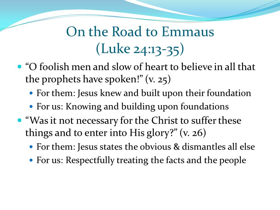 "On the Road to Emmaus (Luke 24:13-35) ""O foolish men and slow of heart to believe in all that the prophets have spoken!"" (v. 25) For them: Jesus knew"