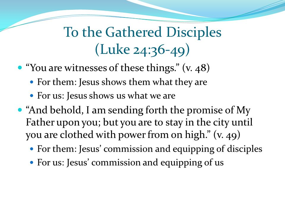 "To the Gathered Disciples (Luke 24:36-49) ""You are witnesses of these things."" (v. 48) For them: Jesus shows them what they are For us: Jesus shows us"