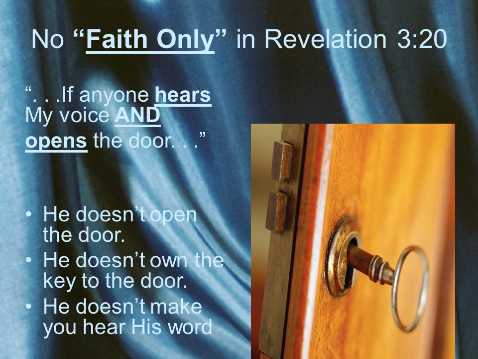 "No ""Faith Only"" in Revelation 3:20 ""...If anyone hears My voice AND opens the door..."" He doesn't open the door. He doesn't own the key to the door. H"