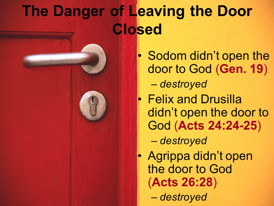 The Danger of Leaving the Door Closed Sodom didn't open the door to God (Gen. 19) –destroyed Felix and Drusilla didn't open the door to God (Acts 24:2