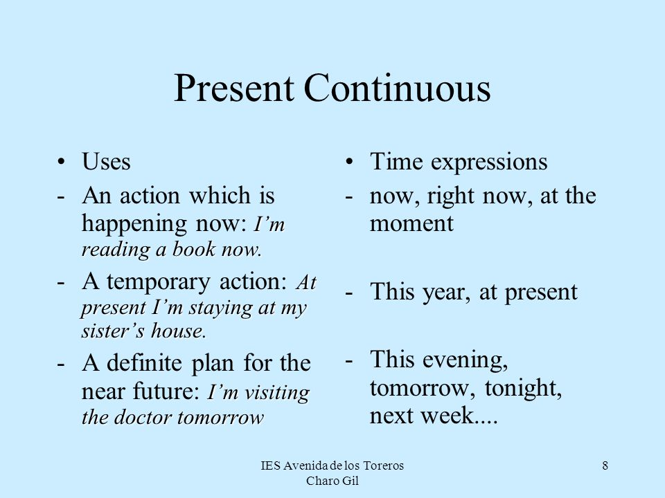 IES Avenida de los Toreros Charo Gil 7 Present Continuous: Form Verb to be in the present + ing: When we add the ing to the main verb we must follow t