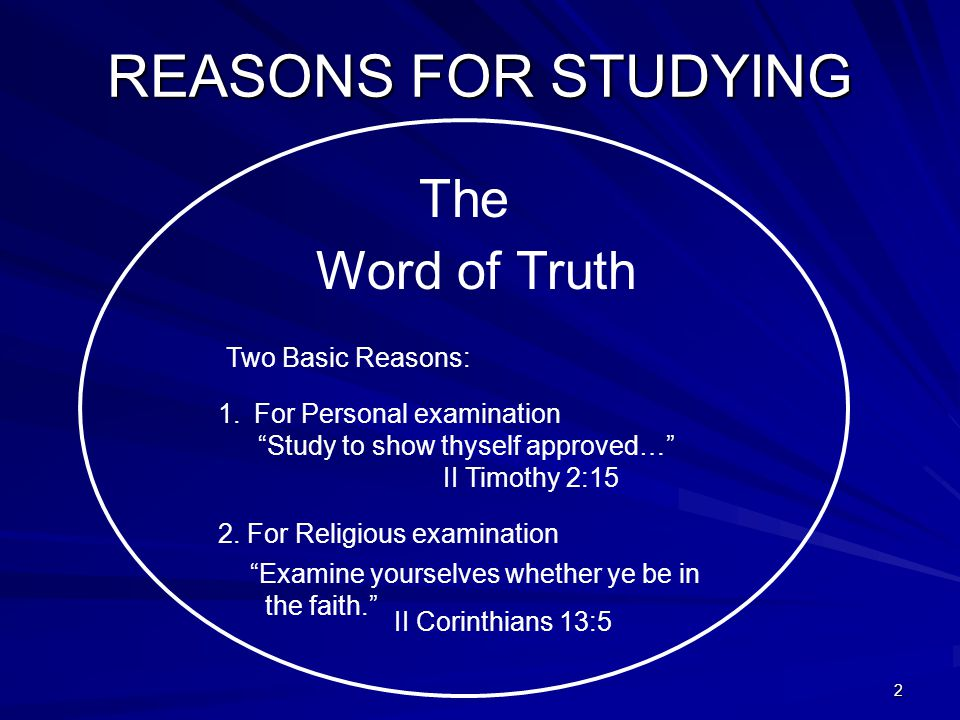 2 REASONS FOR STUDYING The Word of Truth Two Basic Reasons: 1.For Personal examination Study to show thyself approved… II Timothy 2:15 2.