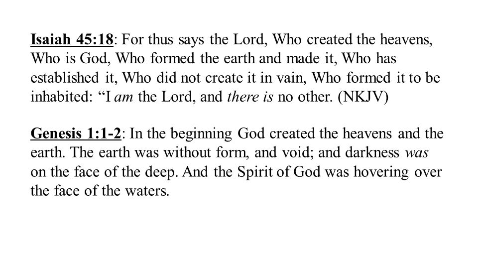 Isaiah 45:18: For thus says the Lord, Who created the heavens, Who is God, Who formed the earth and made it, Who has established it, Who did not create it in vain, Who formed it to be inhabited: I am the Lord, and there is no other.