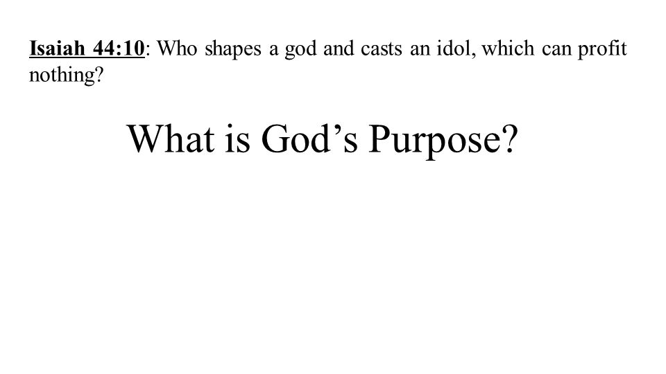 What is God's Purpose? Isaiah 44:10: Who shapes a god and casts an idol, which can profit nothing?