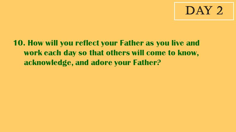 Day 2 10. How will you reflect your Father as you live and work each day so that others will come to know, acknowledge, and adore your Father?