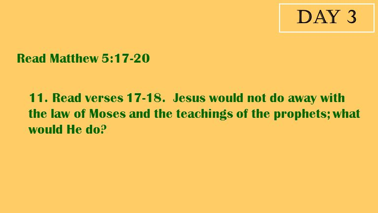 Day 3 Read Matthew 5:17-20 11. Read verses 17-18. Jesus would not do away with the law of Moses and the teachings of the prophets; what would He do?