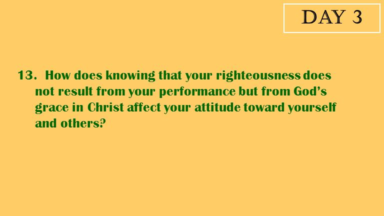 Day 3 13. How does knowing that your righteousness does not result from your performance but from God's grace in Christ affect your attitude toward yo