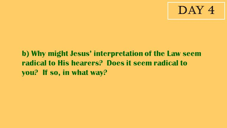 Day 4 b) Why might Jesus' interpretation of the Law seem radical to His hearers? Does it seem radical to you? If so, in what way?