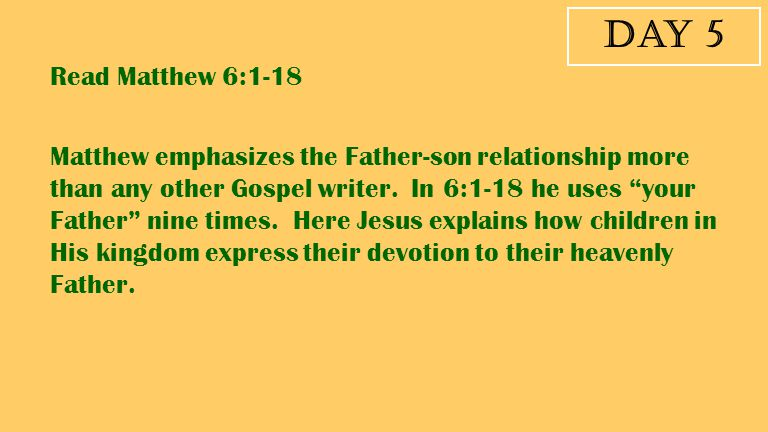 """Day 5 Matthew emphasizes the Father-son relationship more than any other Gospel writer. In 6:1-18 he uses """"your Father"""" nine times. Here Jesus explain"""