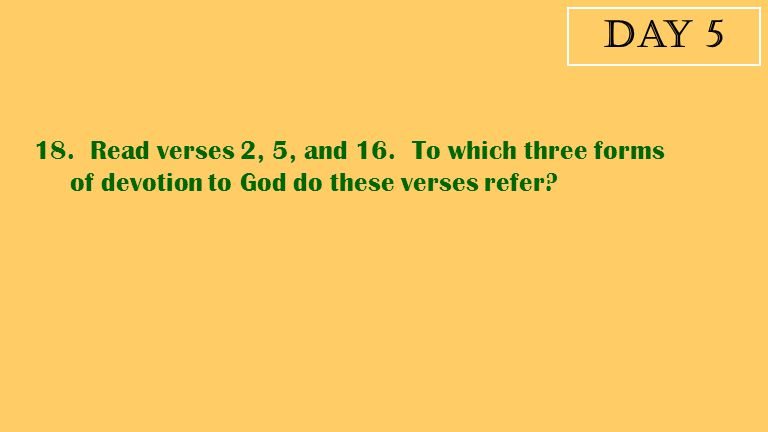 Day 5 18. Read verses 2, 5, and 16. To which three forms of devotion to God do these verses refer?