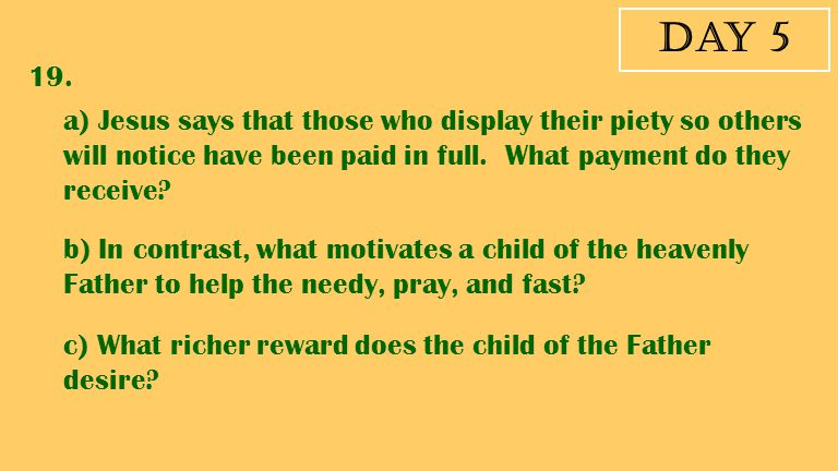 Day 5 19. a) Jesus says that those who display their piety so others will notice have been paid in full. What payment do they receive? b) In contrast,