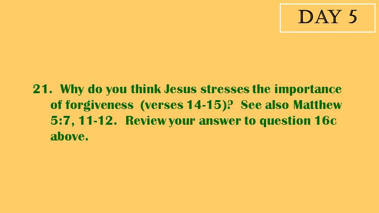 Day 5 21. Why do you think Jesus stresses the importance of forgiveness (verses 14-15)? See also Matthew 5:7, 11-12. Review your answer to question 16