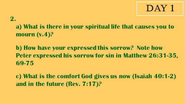 Day 1 2. a) What is there in your spiritual life that causes you to mourn (v.4)? b) How have your expressed this sorrow? Note how Peter expressed his