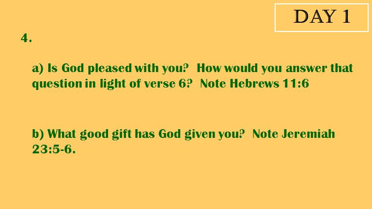 Day 1 4. a) Is God pleased with you? How would you answer that question in light of verse 6? Note Hebrews 11:6 b) What good gift has God given you? No