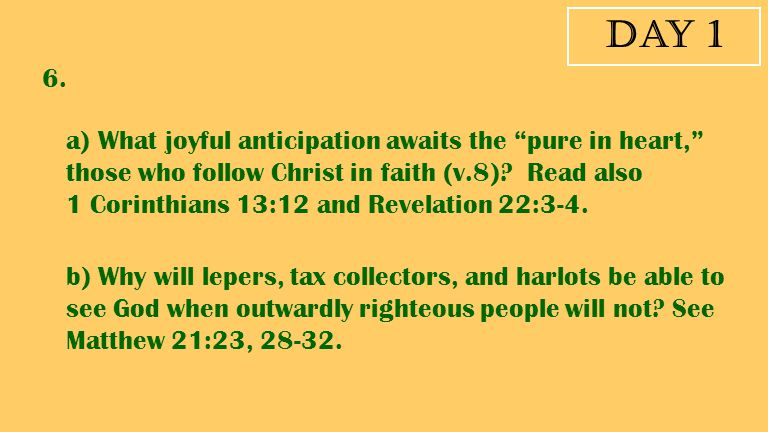 """Day 1 6. a) What joyful anticipation awaits the """"pure in heart,"""" those who follow Christ in faith (v.8)? Read also 1 Corinthians 13:12 and Revelation"""