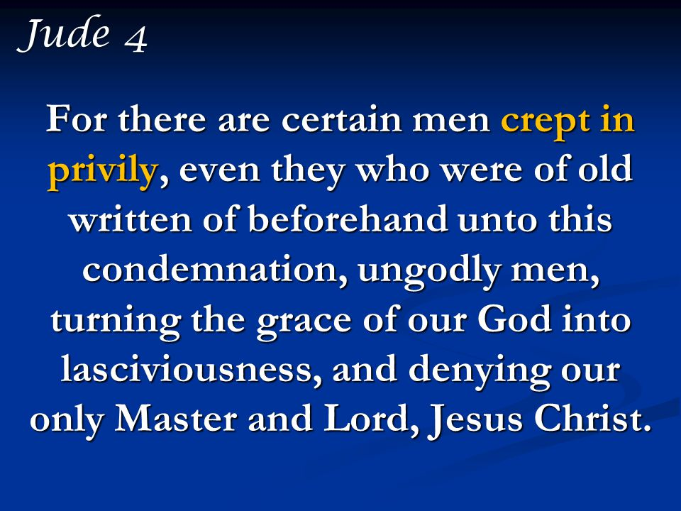 For there are certain men crept in privily, even they who were of old written of beforehand unto this condemnation, ungodly men, turning the grace of