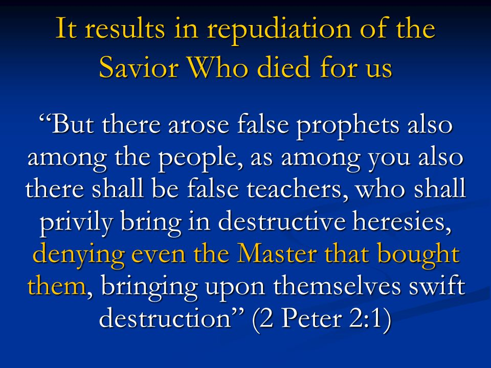 "It results in repudiation of the Savior Who died for us ""But there arose false prophets also among the people, as among you also there shall be false"