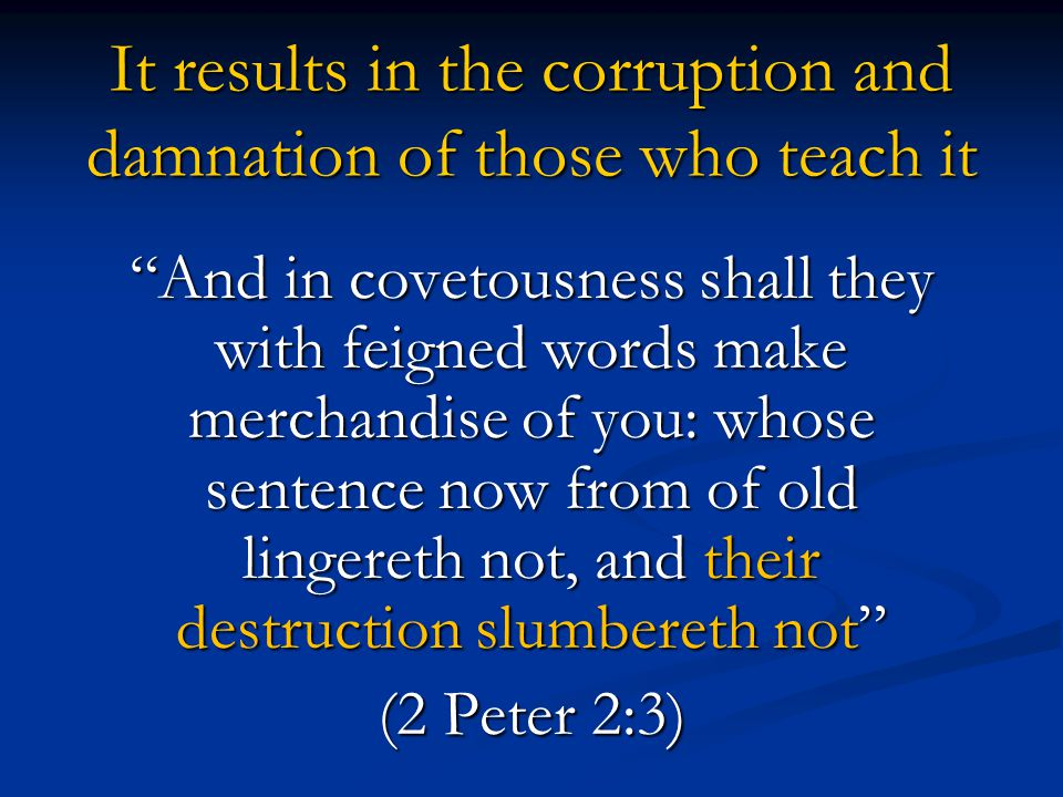 "It results in the corruption and damnation of those who teach it ""And in covetousness shall they with feigned words make merchandise of you: whose sen"