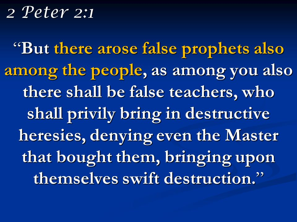 """But there arose false prophets also among the people, as among you also there shall be false teachers, who shall privily bring in destructive heresie"