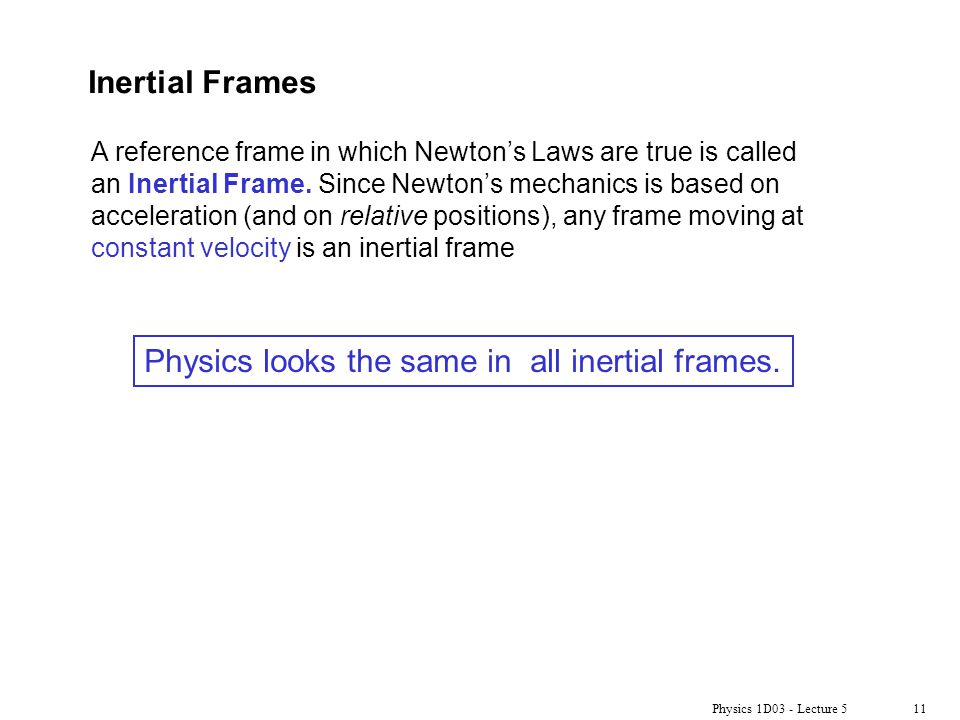 Physics 1D03 - Lecture 511 Inertial Frames A reference frame in which Newton's Laws are true is called an Inertial Frame.