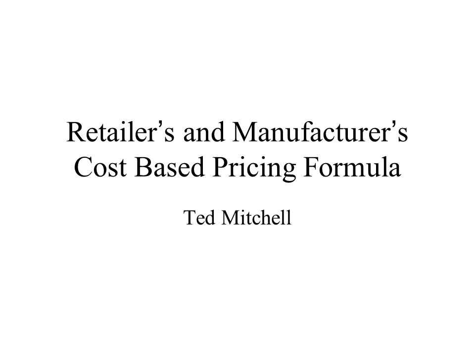 Retailer's and Manufacturer's Cost Based Pricing Formula Ted Mitchell