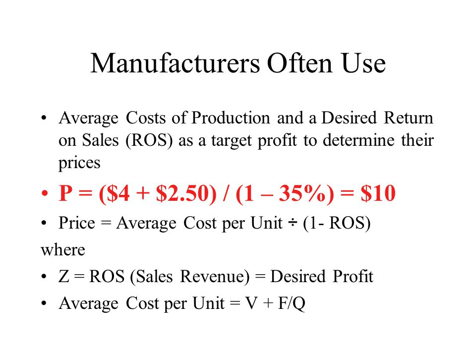 Manufacturers Often Use Average Costs of Production and a Desired Return on Sales (ROS) as a target profit to determine their prices P = ($4 + $2.50)