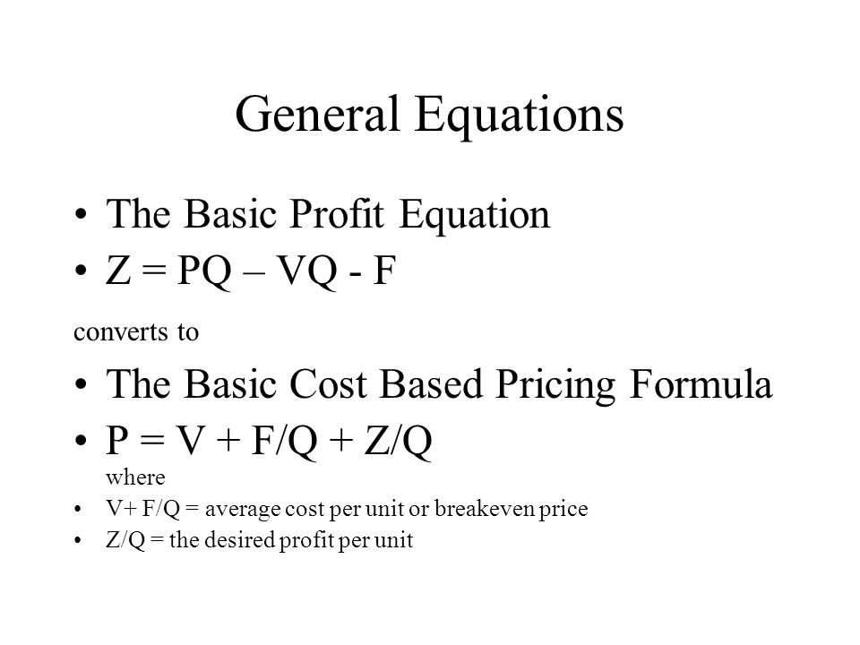 General Equations The Basic Profit Equation Z = PQ – VQ - F converts to The Basic Cost Based Pricing Formula P = V + F/Q + Z/Q where V+ F/Q = average
