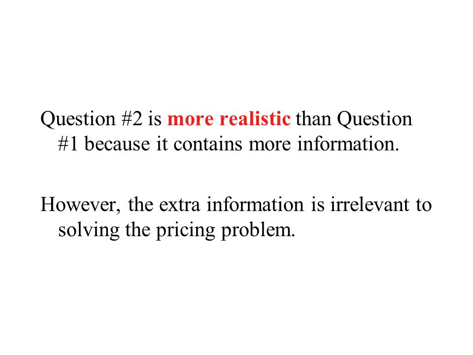 Question #2 is more realistic than Question #1 because it contains more information. However, the extra information is irrelevant to solving the prici