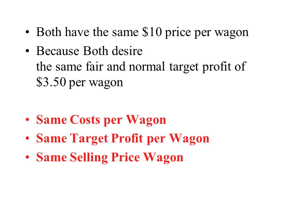 Both have the same $10 price per wagon Because Both desire the same fair and normal target profit of $3.50 per wagon Same Costs per Wagon Same Target
