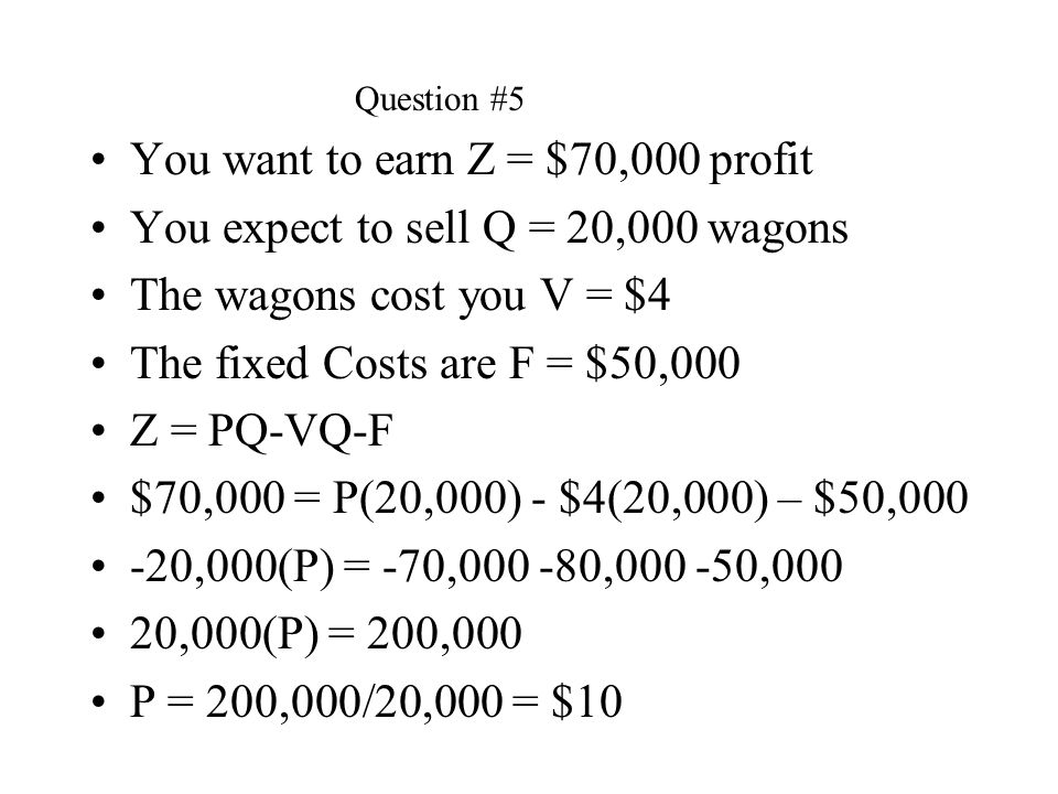 You want to earn Z = $70,000 profit You expect to sell Q = 20,000 wagons The wagons cost you V = $4 The fixed Costs are F = $50,000 Z = PQ-VQ-F $70,00