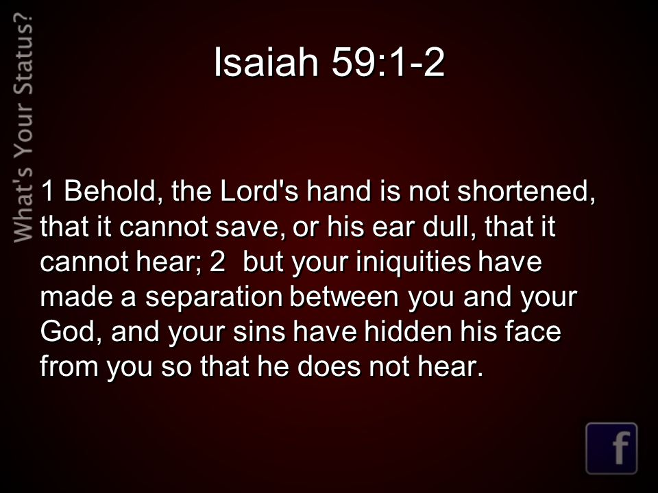 Isaiah 59:1-2 1 Behold, the Lord s hand is not shortened, that it cannot save, or his ear dull, that it cannot hear; 2 but your iniquities have made a separation between you and your God, and your sins have hidden his face from you so that he does not hear.