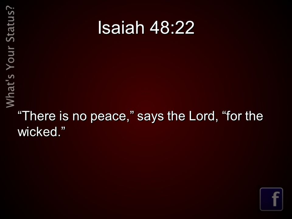 Isaiah 48:22 There is no peace, says the Lord, for the wicked.