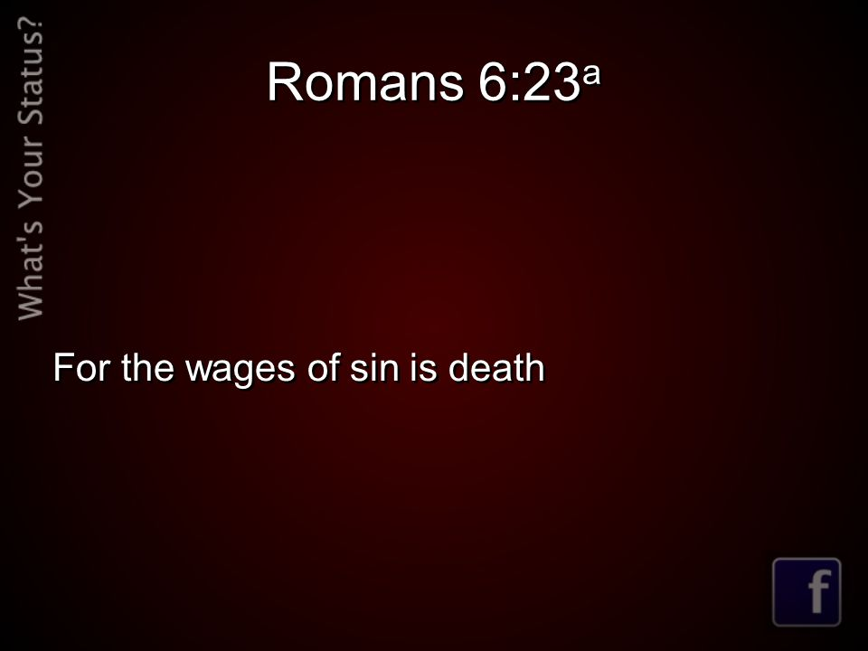 Romans 6:23 a For the wages of sin is death