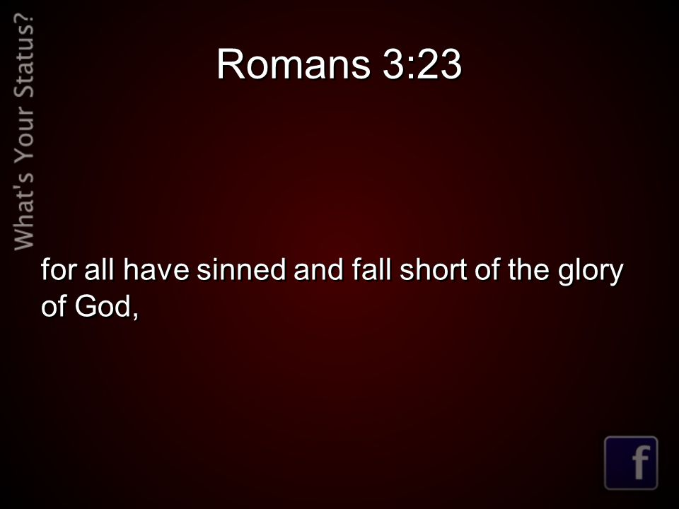 Romans 3:23 for all have sinned and fall short of the glory of God,