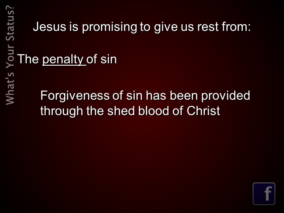 Jesus is promising to give us rest from: The penalty of sin Forgiveness of sin has been provided through the shed blood of Christ The penalty of sin F