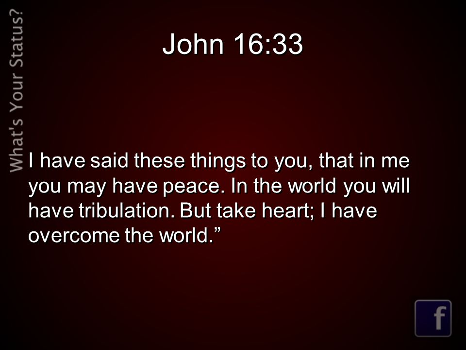 John 16:33 I have said these things to you, that in me you may have peace. In the world you will have tribulation. But take heart; I have overcome the