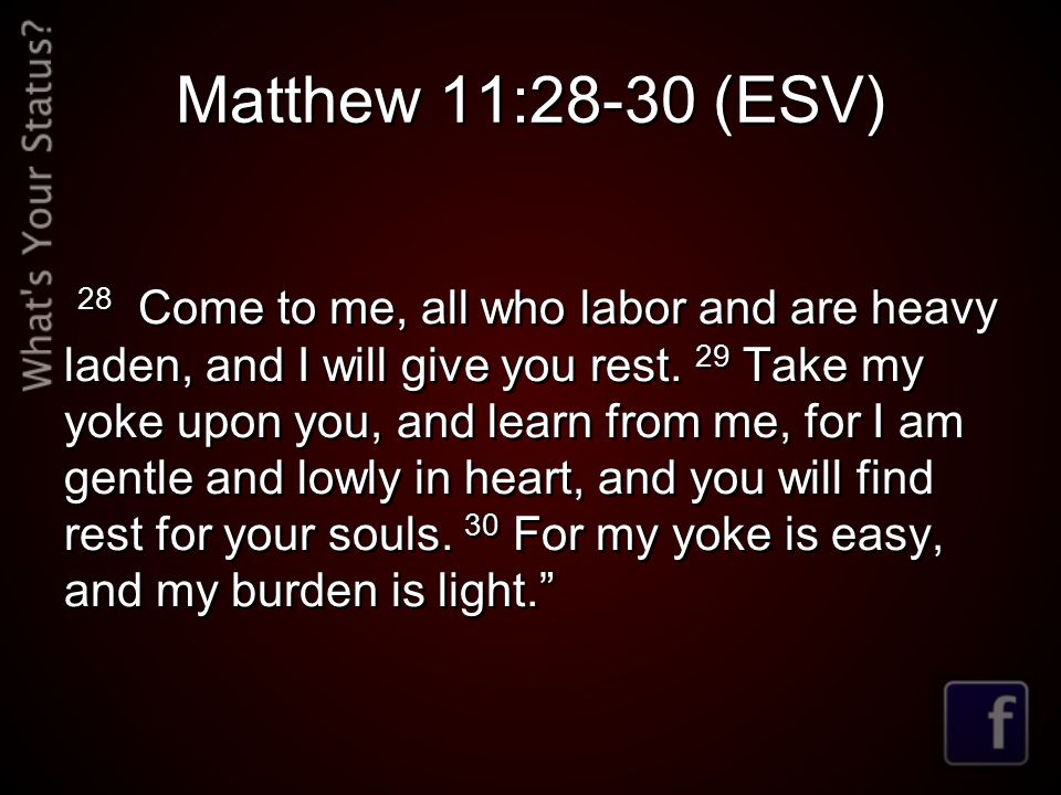 Matthew 11:28-30 (ESV) 28 Come to me, all who labor and are heavy laden, and I will give you rest.
