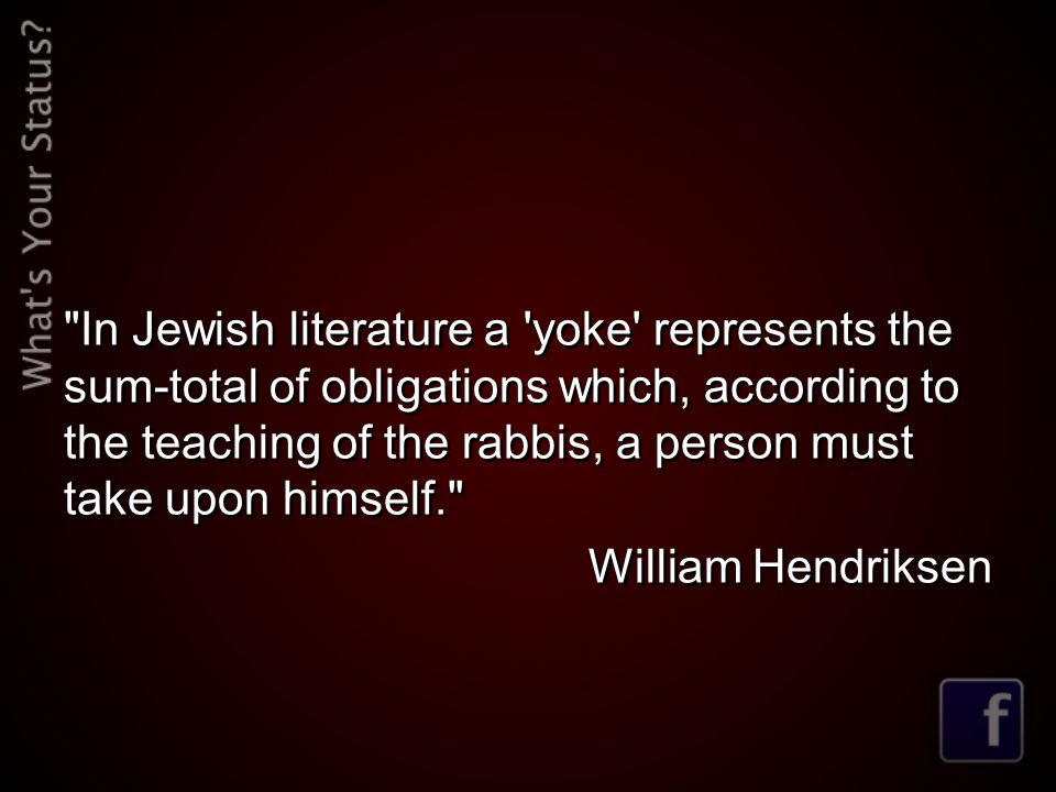 In Jewish literature a yoke represents the sum-total of obligations which, according to the teaching of the rabbis, a person must take upon himself. William Hendriksen In Jewish literature a yoke represents the sum-total of obligations which, according to the teaching of the rabbis, a person must take upon himself. William Hendriksen