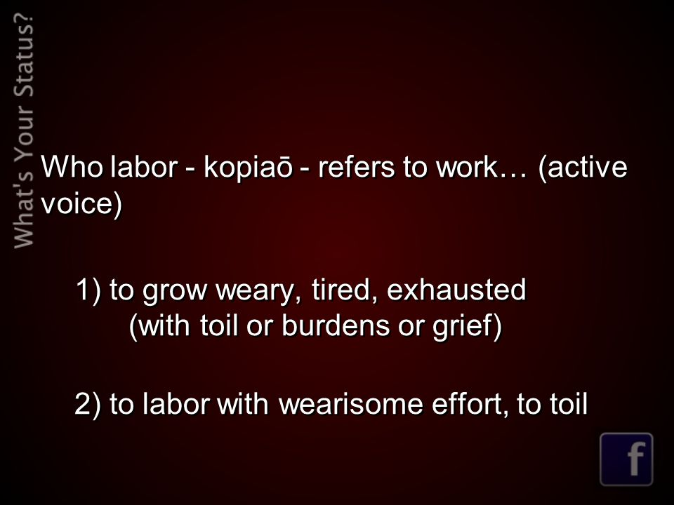 Who labor - kopiaō - refers to work… (active voice) 1) to grow weary, tired, exhausted (with toil or burdens or grief) 2) to labor with wearisome effort, to toil Who labor - kopiaō - refers to work… (active voice) 1) to grow weary, tired, exhausted (with toil or burdens or grief) 2) to labor with wearisome effort, to toil