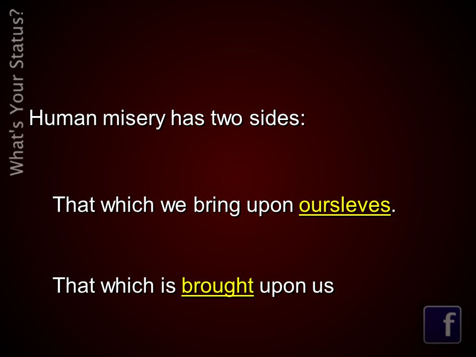 Human misery has two sides: That which we bring upon oursleves. That which is brought upon us Human misery has two sides: That which we bring upon our
