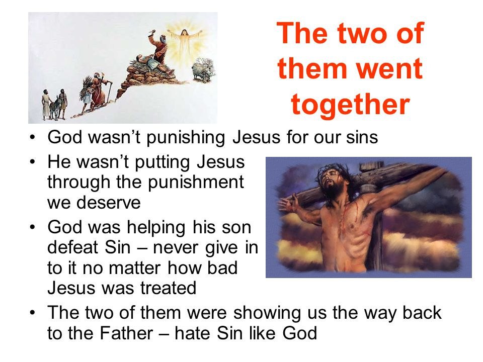 The two of them went together God wasn't punishing Jesus for our sins He wasn't putting Jesus through the punishment we deserve God was helping his so