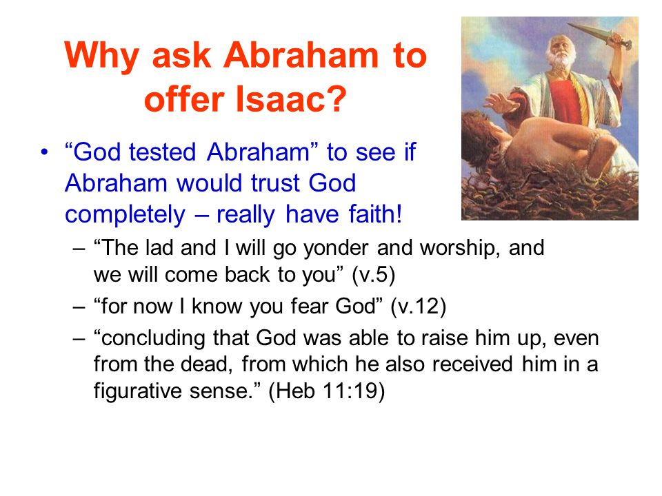 """Why ask Abraham to offer Isaac? """"God tested Abraham"""" to see if Abraham would trust God completely – really have faith! –""""The lad and I will go yonder"""