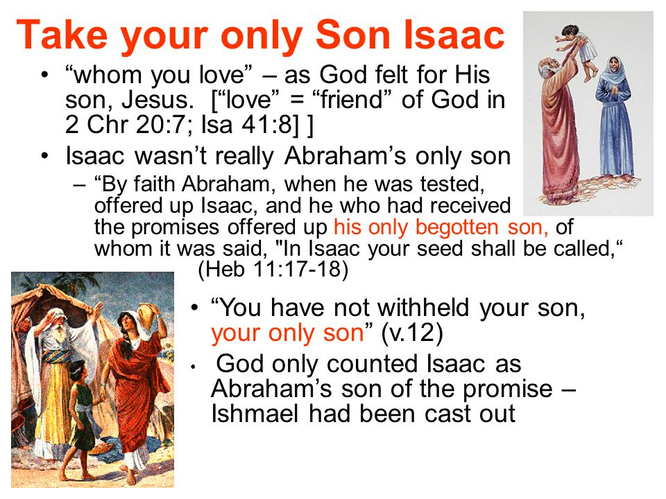 """Take your only Son Isaac """"whom you love"""" – as God felt for His son, Jesus. [""""love"""" = """"friend"""" of God in 2 Chr 20:7; Isa 41:8] ] Isaac wasn't really Ab"""